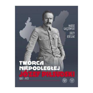Twórca Niepodległej. Józef Piłsudski